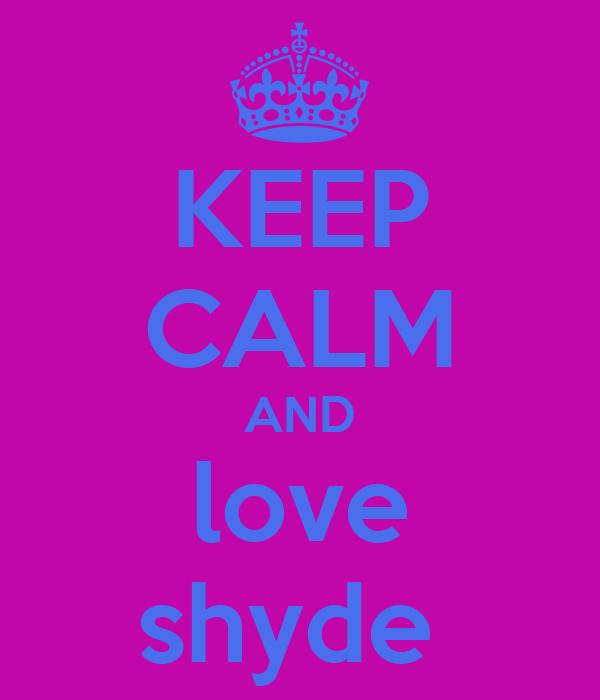 KEEP CALM AND love shyde