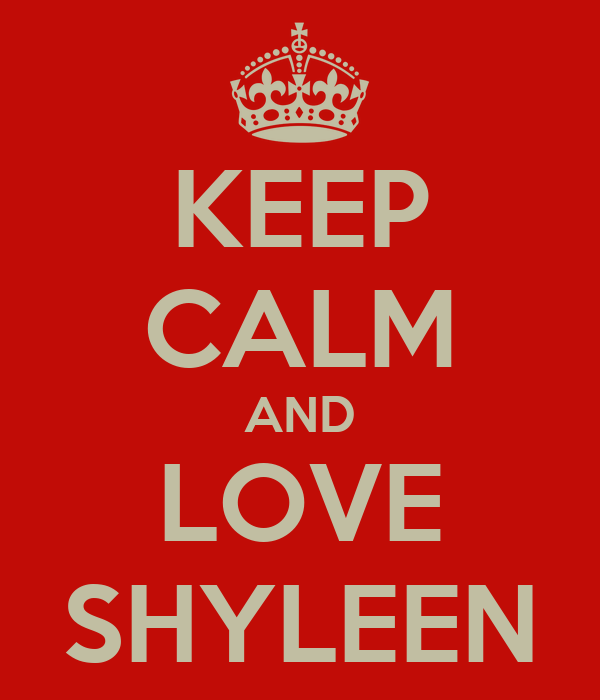 KEEP CALM AND LOVE SHYLEEN