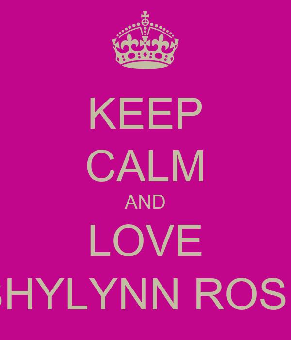 KEEP CALM AND LOVE SHYLYNN ROSE