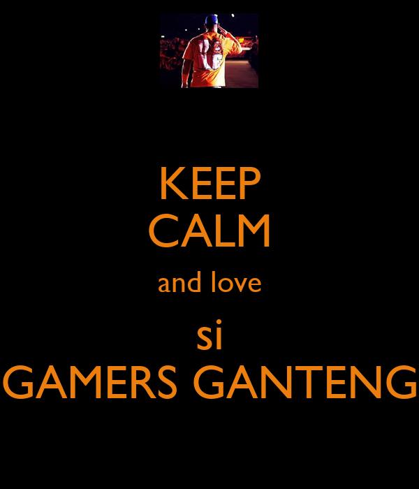 KEEP CALM and love si GAMERS GANTENG