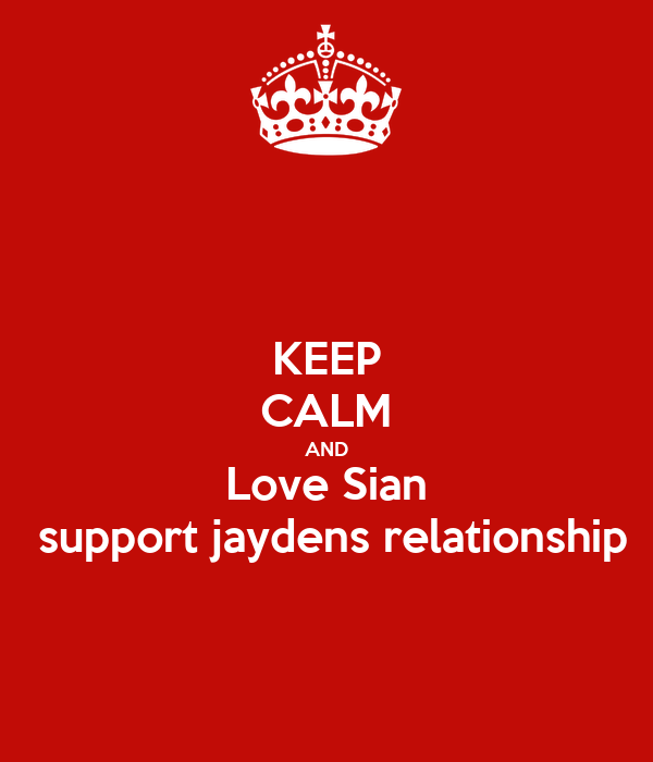 KEEP CALM AND Love Sian  support jaydens relationship