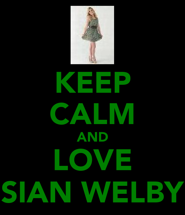 KEEP CALM AND LOVE SIAN WELBY