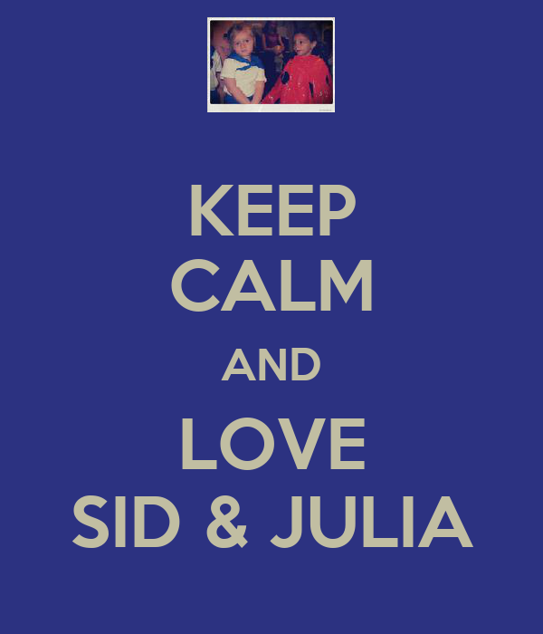 KEEP CALM AND LOVE SID & JULIA