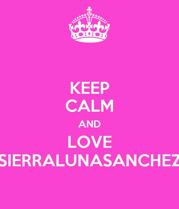 KEEP CALM AND LOVE SIERRALUNASANCHEZ