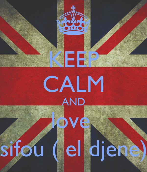 KEEP CALM AND love  sifou ( el djene)
