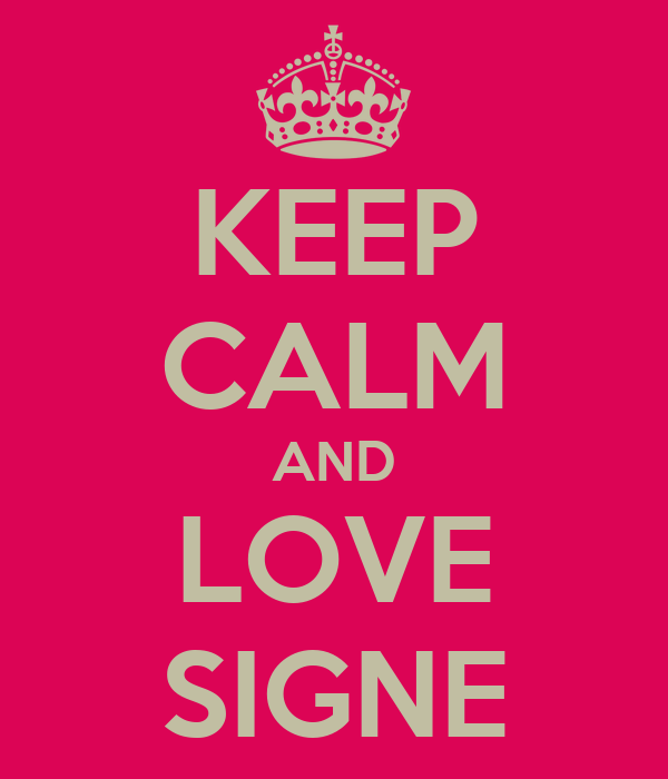 KEEP CALM AND LOVE SIGNE
