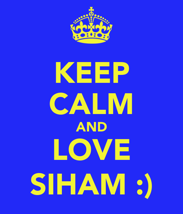 KEEP CALM AND LOVE SIHAM :)
