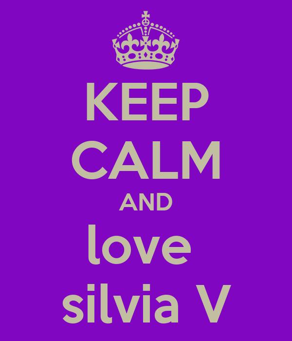 KEEP CALM AND love  silvia V