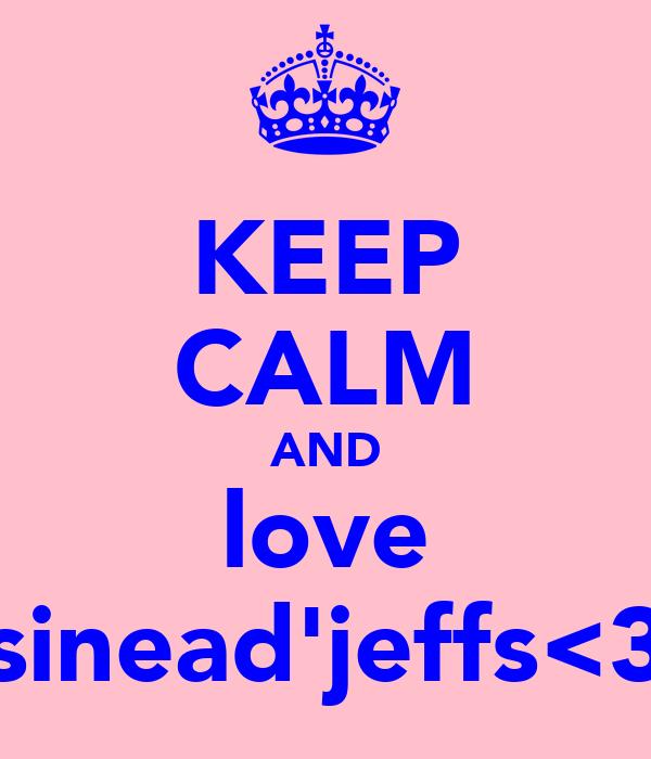 KEEP CALM AND love sinead'jeffs<3