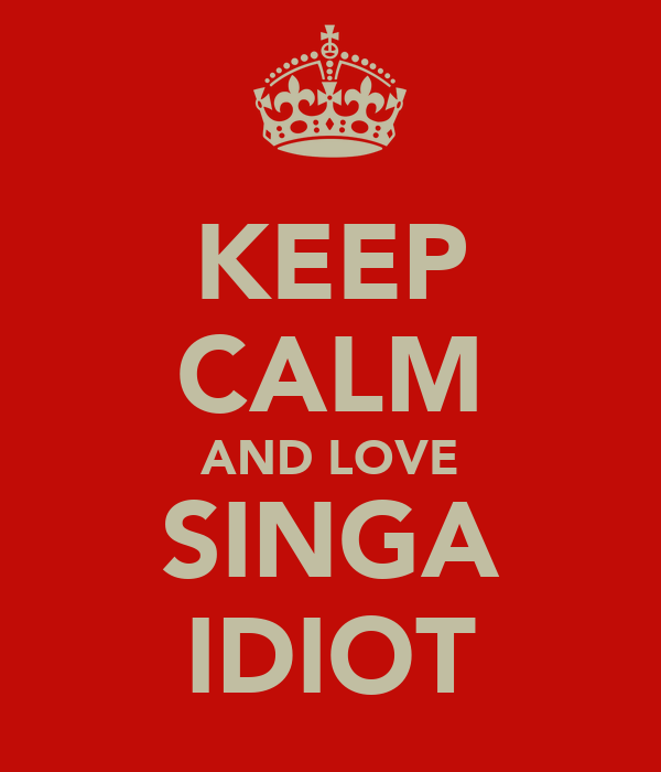 KEEP CALM AND LOVE SINGA IDIOT