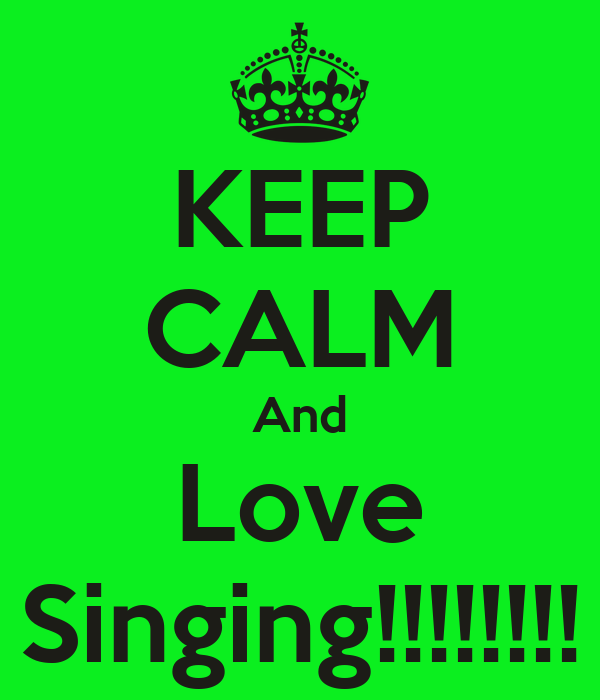 KEEP CALM And Love Singing!!!!!!!!