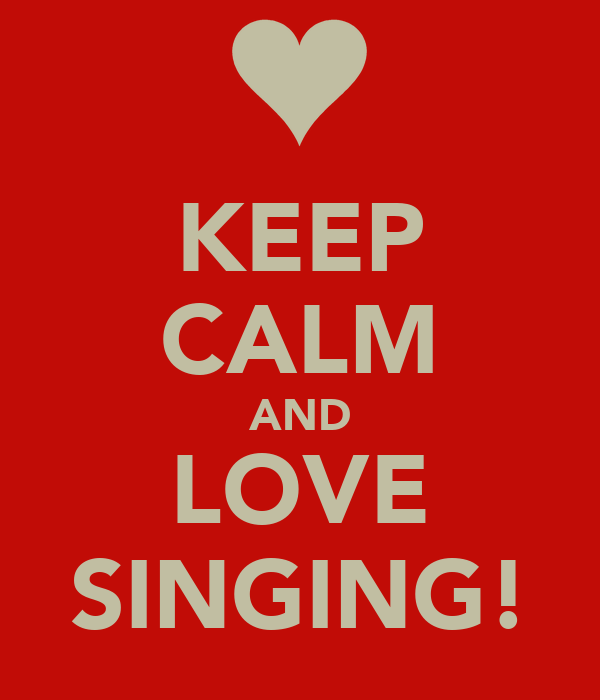 KEEP CALM AND LOVE SINGING!