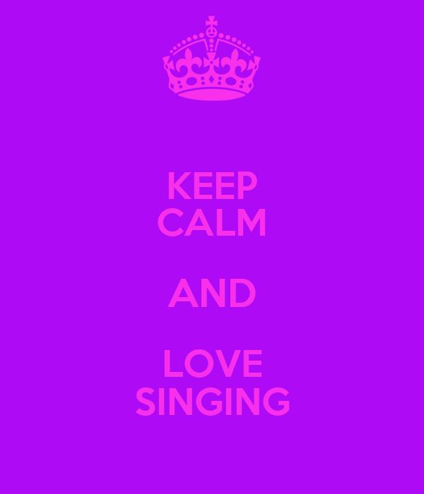 KEEP CALM AND LOVE SINGING