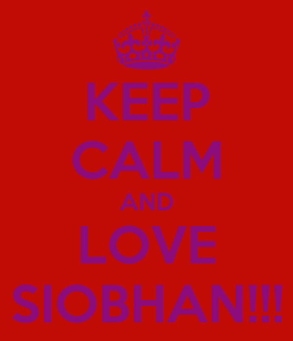 KEEP CALM AND LOVE SIOBHAN!!!