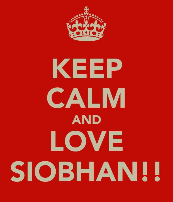 KEEP CALM AND LOVE SIOBHAN!!