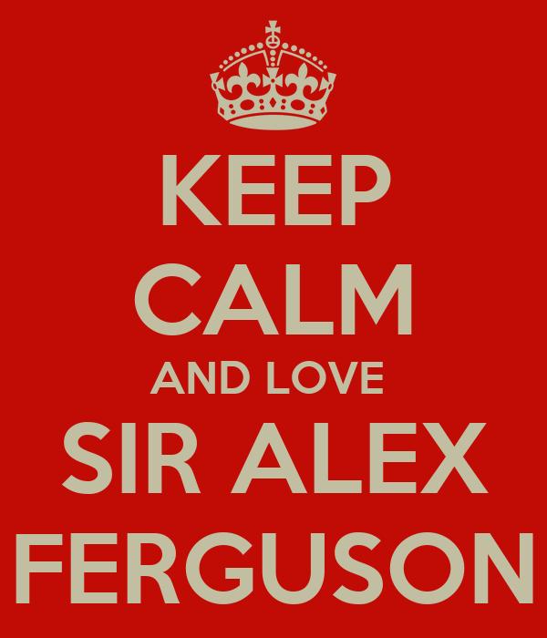 KEEP CALM AND LOVE  SIR ALEX FERGUSON