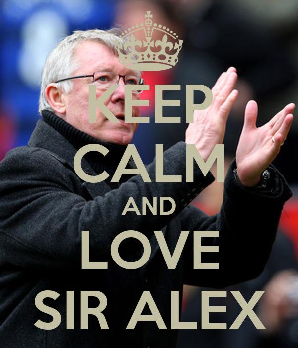 KEEP CALM AND LOVE SIR ALEX