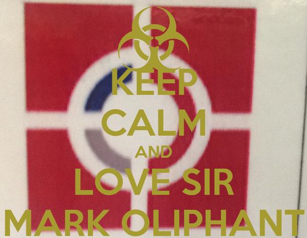 KEEP CALM AND LOVE SIR MARK OLIPHANT
