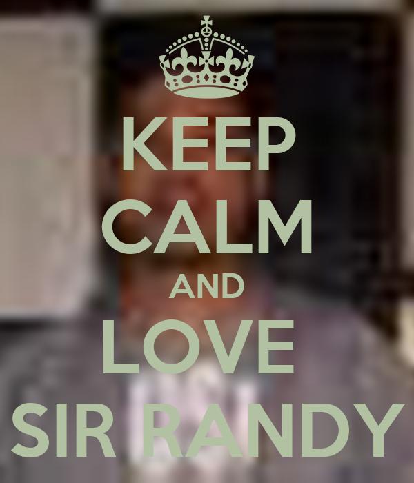 KEEP CALM AND LOVE  SIR RANDY