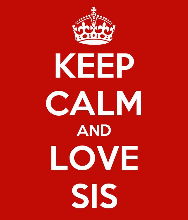 KEEP CALM AND LOVE SIS