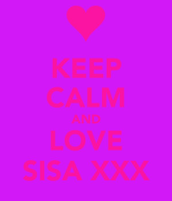 KEEP CALM AND LOVE SISA XXX