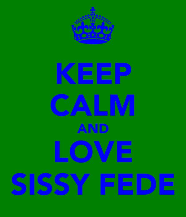 KEEP CALM AND LOVE SISSY FEDE