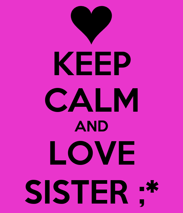 KEEP CALM AND LOVE SISTER ;*