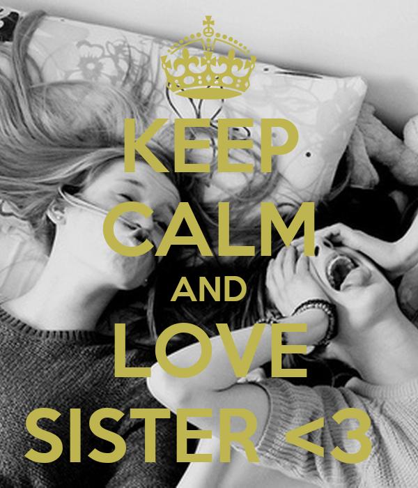 KEEP CALM AND LOVE SISTER <3