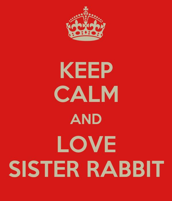 KEEP CALM AND LOVE SISTER RABBIT