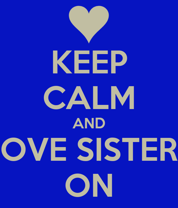 KEEP CALM AND LOVE SISTERS ON