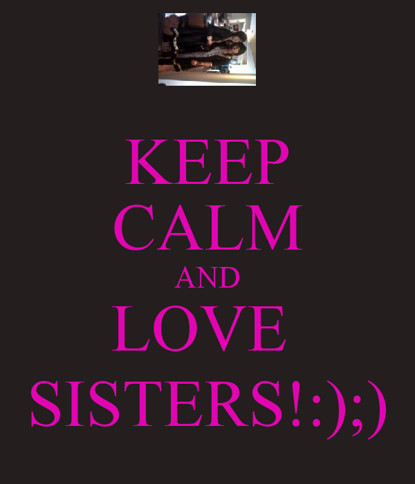 KEEP CALM AND LOVE  SISTERS!:);)