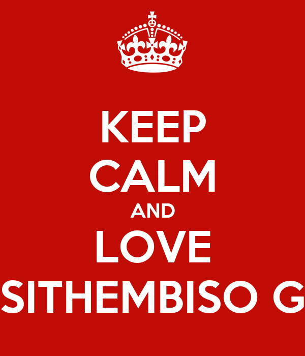 KEEP CALM AND LOVE SITHEMBISO G