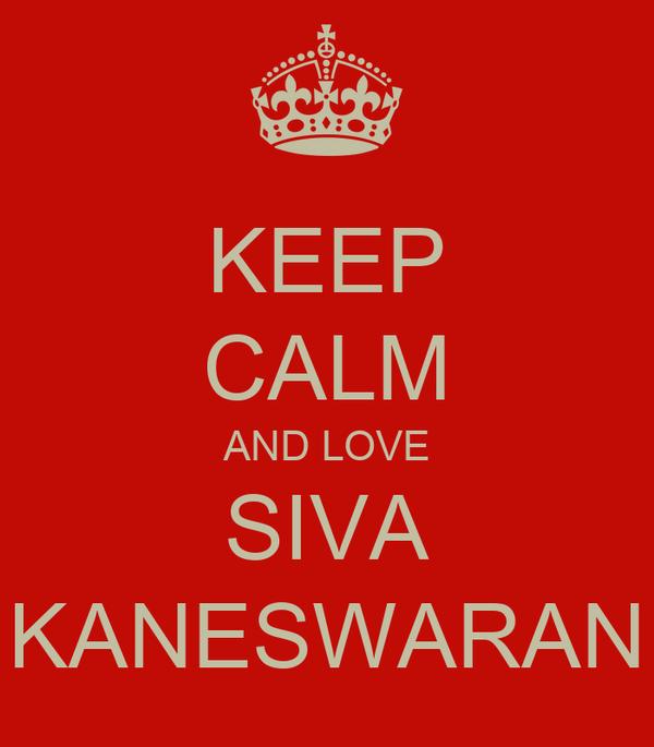 KEEP CALM AND LOVE SIVA KANESWARAN
