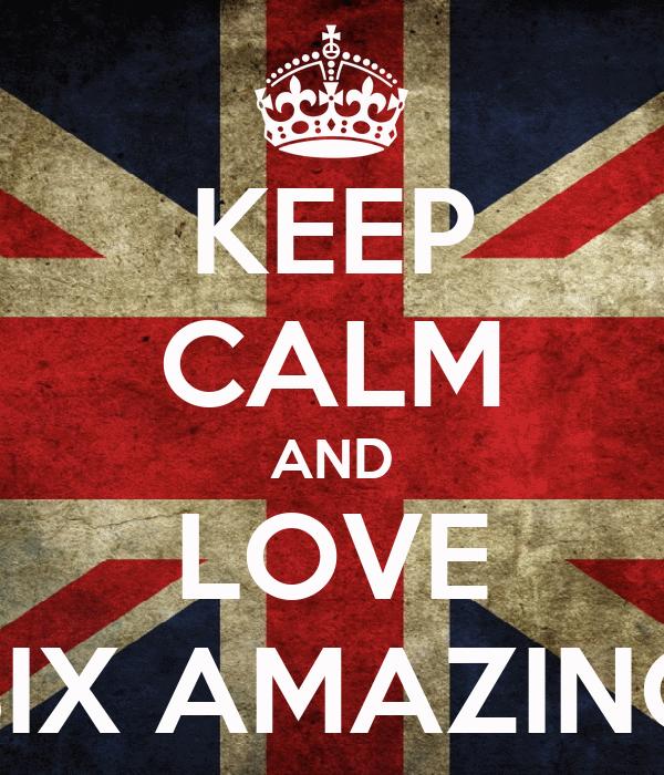 KEEP CALM AND LOVE SIX AMAZING