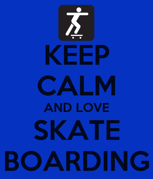 KEEP CALM AND LOVE SKATE BOARDING