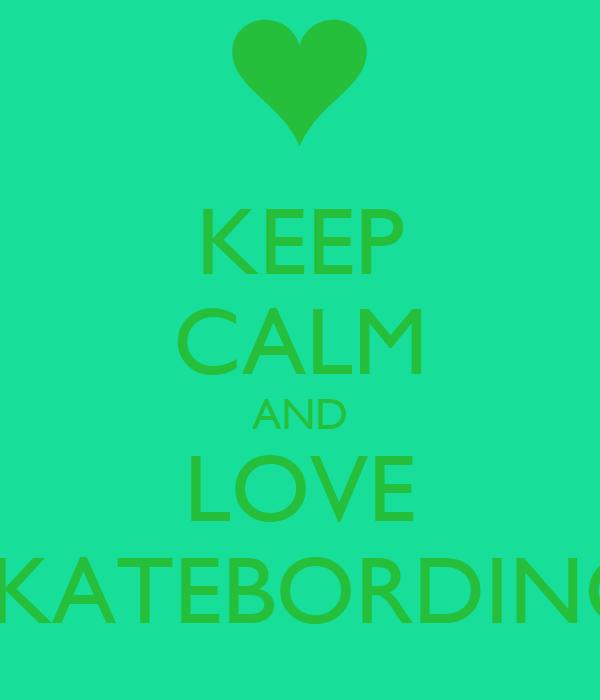 KEEP CALM AND LOVE SKATEBORDING
