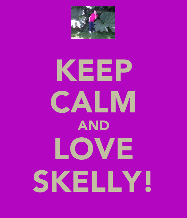 KEEP CALM AND LOVE SKELLY!