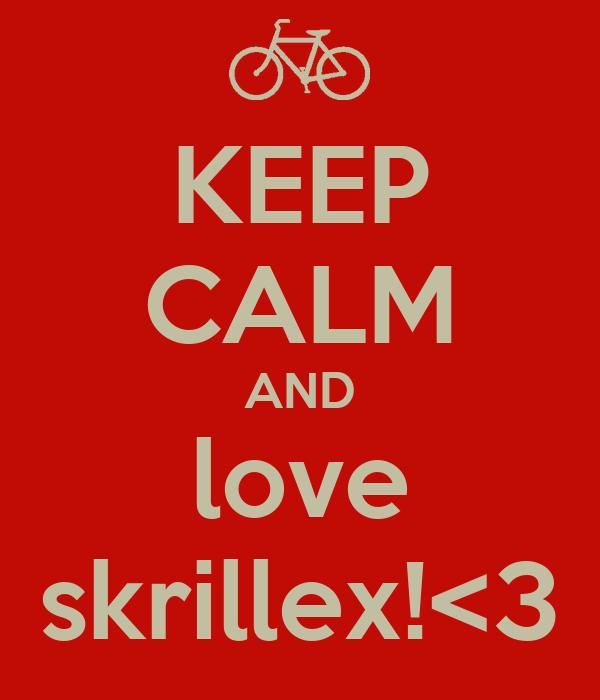 KEEP CALM AND love skrillex!<3