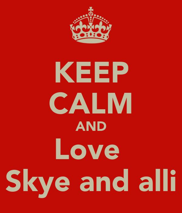 KEEP CALM AND Love  Skye and alli