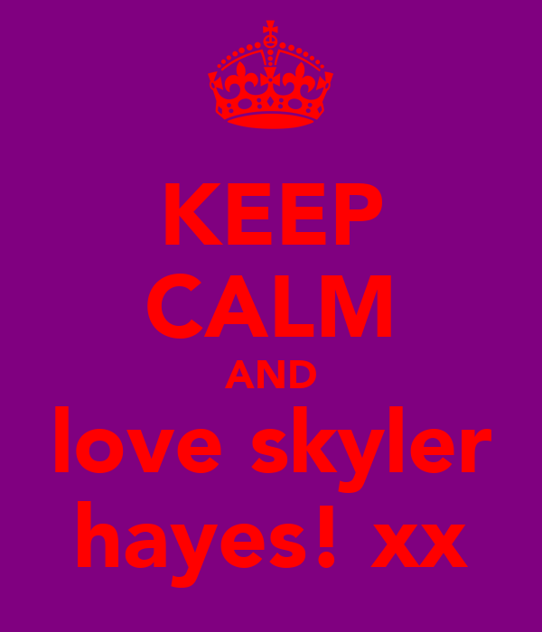 KEEP CALM AND love skyler hayes! xx