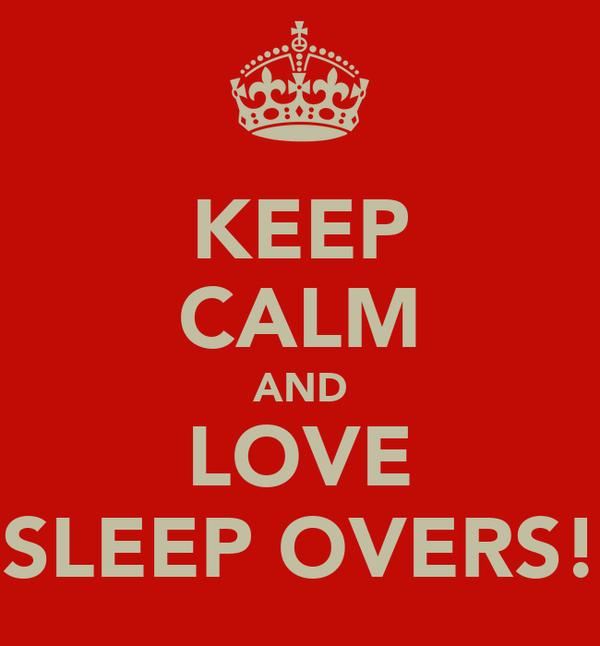 KEEP CALM AND LOVE SLEEP OVERS!