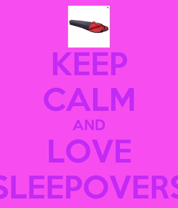 KEEP CALM AND LOVE SLEEPOVERS