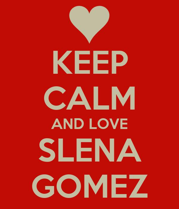 KEEP CALM AND LOVE SLENA GOMEZ