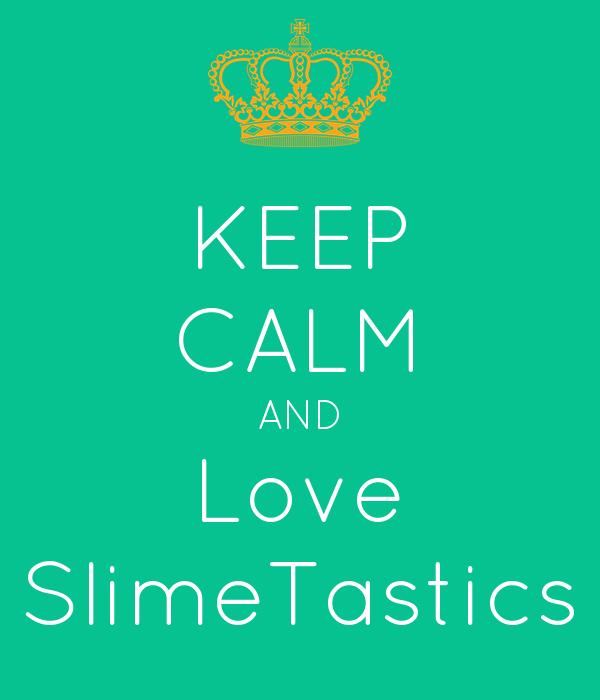 KEEP CALM AND Love SlimeTastics