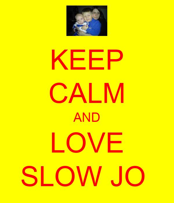 KEEP CALM AND LOVE SLOW JO
