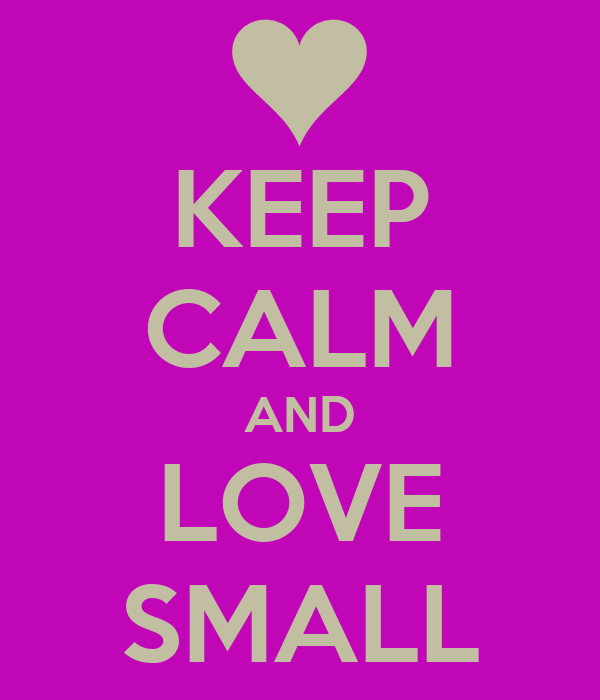 KEEP CALM AND LOVE SMALL