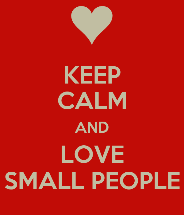 KEEP CALM AND LOVE SMALL PEOPLE