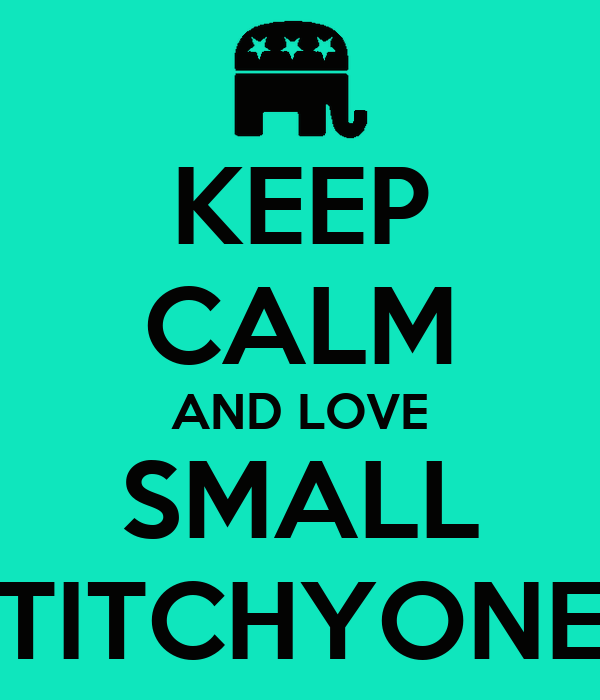 KEEP CALM AND LOVE SMALL TITCHYONE