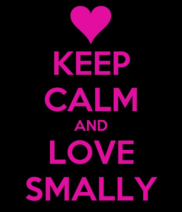 KEEP CALM AND LOVE SMALLY