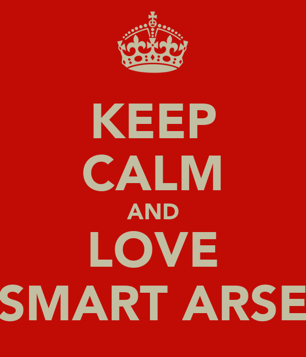 KEEP CALM AND LOVE SMART ARSE